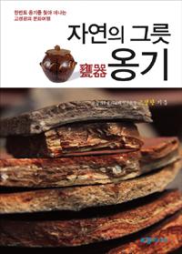 자연의 그릇 옹기 - 우리 그릇 옹기를 찾아 떠나는 한반도 문화여행 (알52코너)