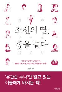 조선의 딸, 총을 들다 - 대갓집 마님에서 신여성까지, 일제와 맞서 싸운 24인의 여성 독립운동가 이야기 (알81코너)