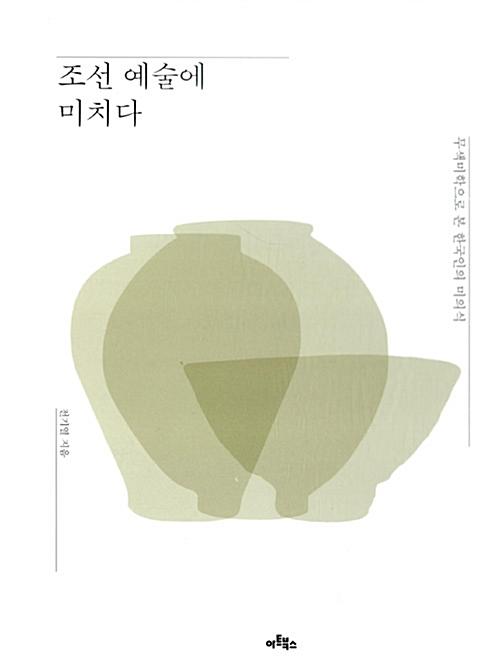 조선 예술에 미치다 - 무색미학으로 본 한국인의 미의식 (아코너)