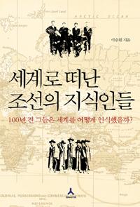 세계로 떠난 조선의 지식인들 - 100년 전 그들은 세계를 어떻게 인식했을까? (알207코너)