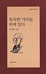 혹독한 기다림 위에 있다 - 김윤배 시집 (나13코너)