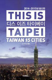 디스 이즈 타이베이 (2014-2015년 최신판) (휴대용 대형지도 및 지하철 노선도 증정) - 타이완 15개 도시 완벽 가이드 (알답7코너)